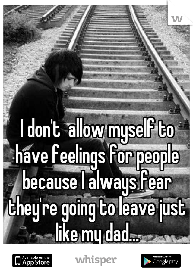 I don't  allow myself to have feelings for people because I always fear they're going to leave just like my dad...