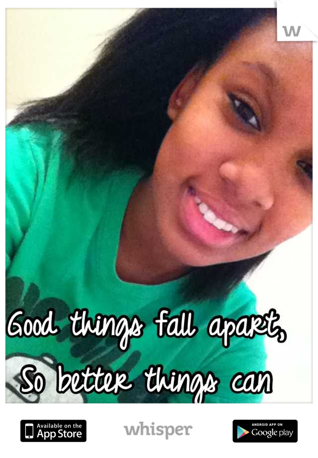 Good things fall apart, So better things can  Fall together.
