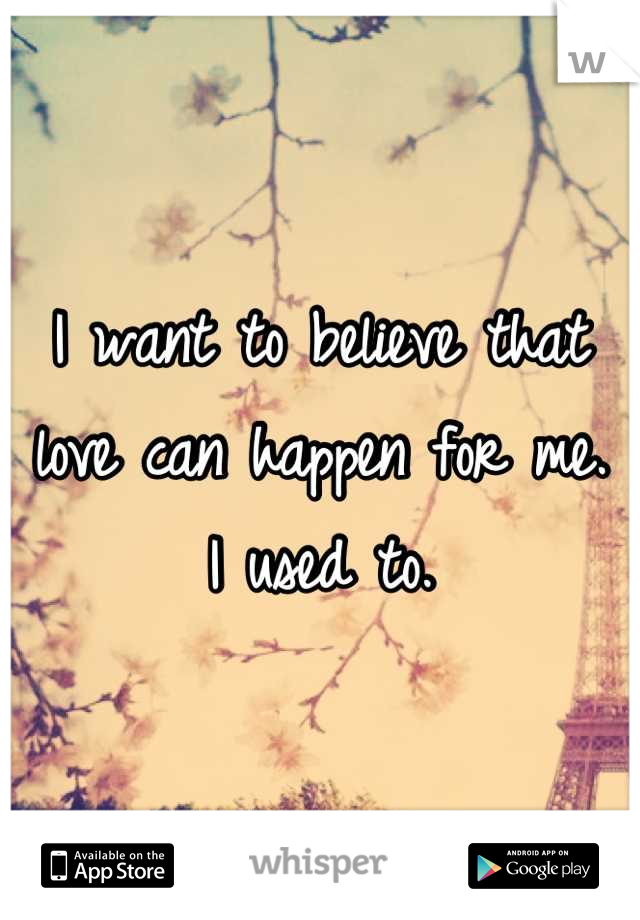 I want to believe that love can happen for me. I used to.