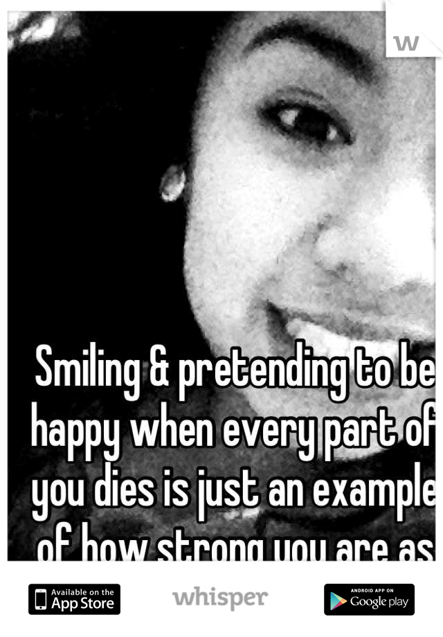 Smiling & pretending to be happy when every part of you dies is just an example of how strong you are as person!