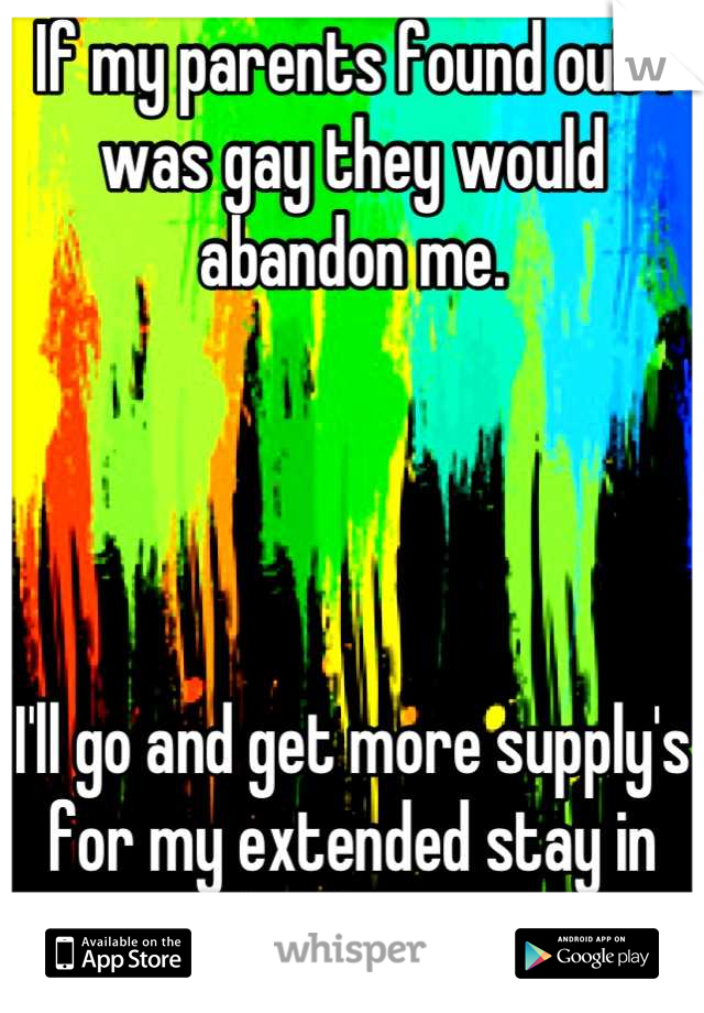 If my parents found out I was gay they would abandon me.      I'll go and get more supply's for my extended stay in the closet.