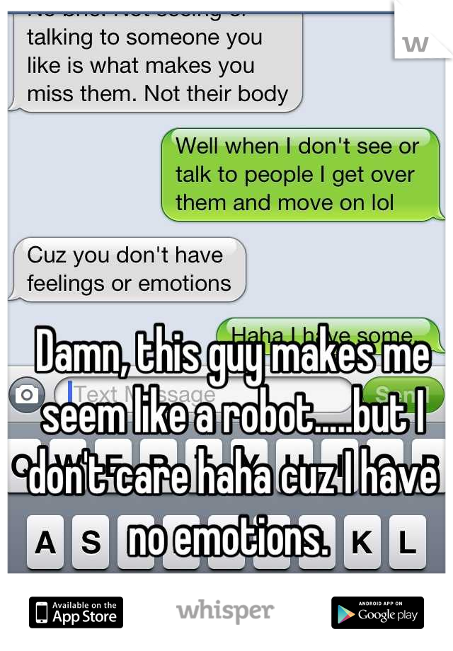 Damn, this guy makes me seem like a robot.....but I don't care haha cuz I have no emotions.