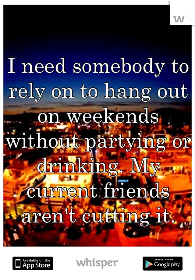 I need somebody to rely on to hang out on weekends without partying or drinking. My current friends aren't cutting it.