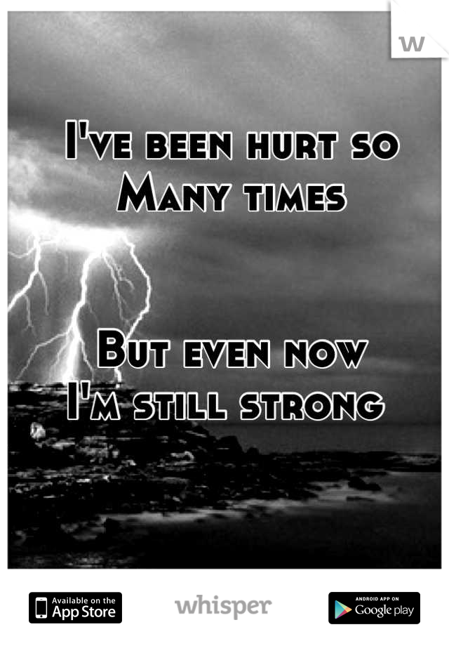I've been hurt so  Many times    But even now  I'm still strong