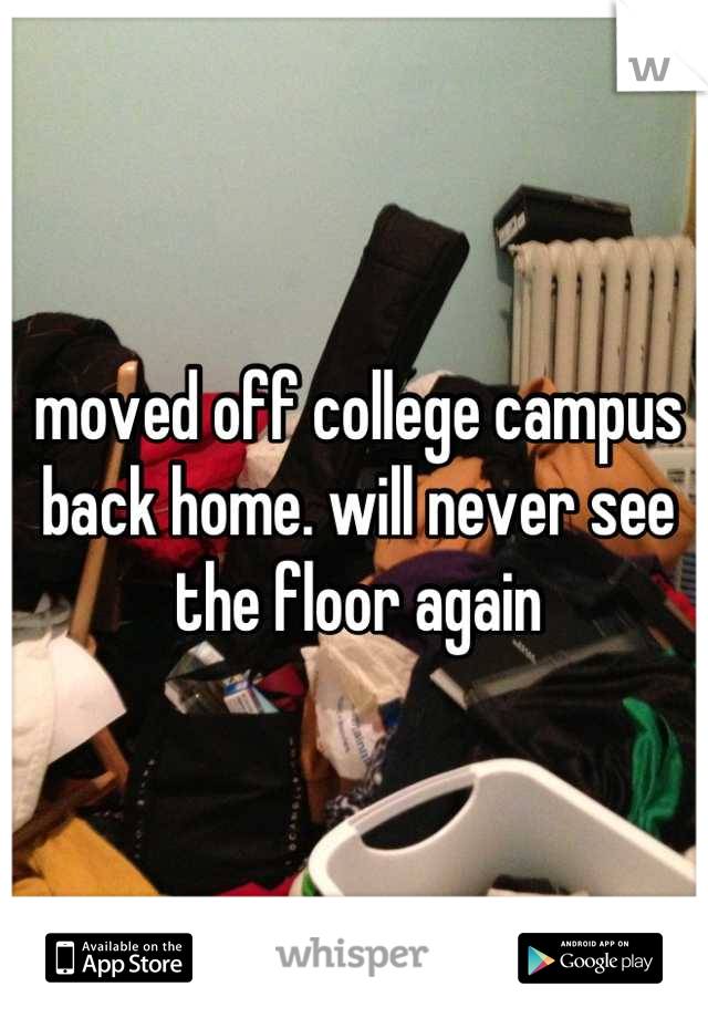 moved off college campus back home. will never see the floor again