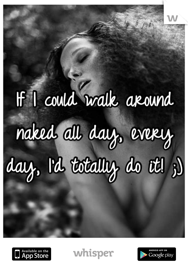 If I could walk around naked all day, every day, I'd totally do it! ;)