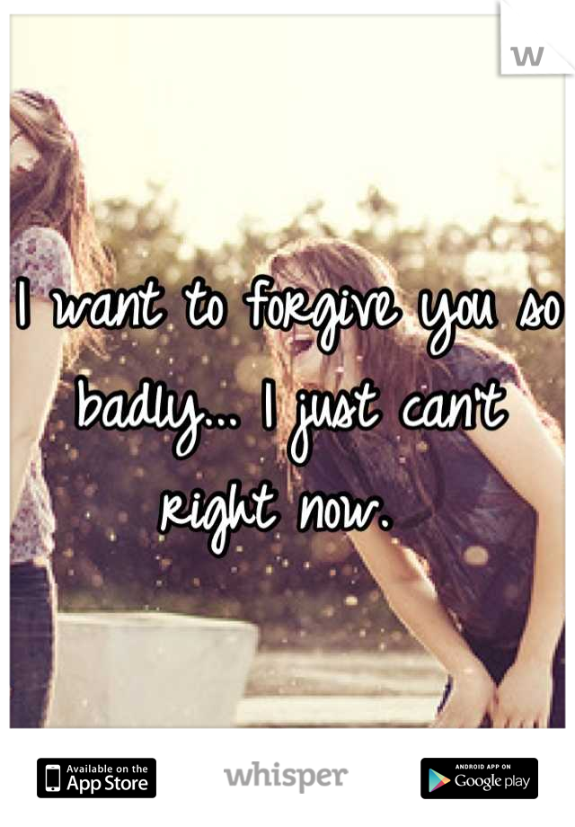 I want to forgive you so badly... I just can't right now.
