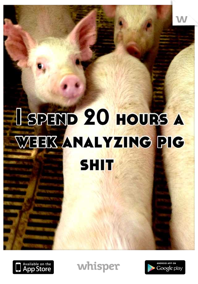 I spend 20 hours a week analyzing pig shit