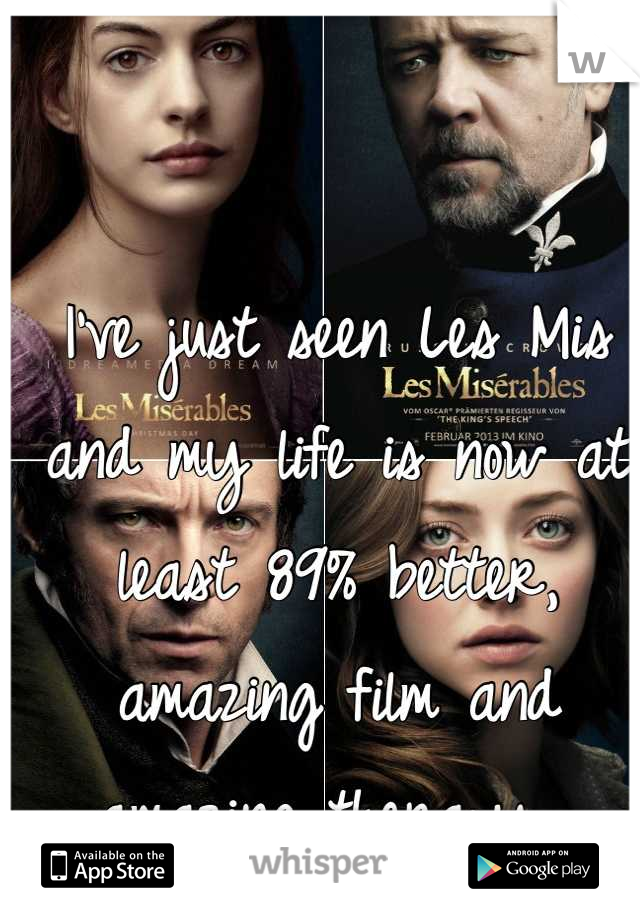 I've just seen Les Mis and my life is now at least 89% better, amazing film and amazing therapy.