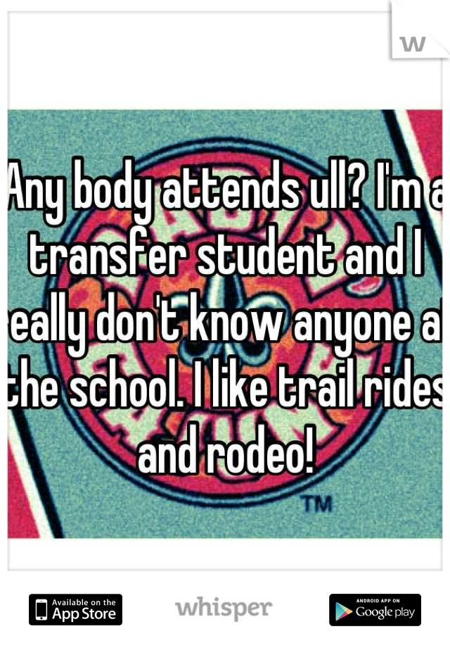 Any body attends ull? I'm a transfer student and I really don't know anyone at the school. I like trail rides and rodeo!