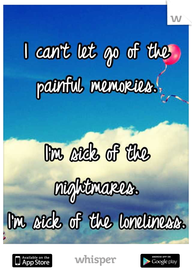 I can't let go of the painful memories.   I'm sick of the nightmares. I'm sick of the loneliness.