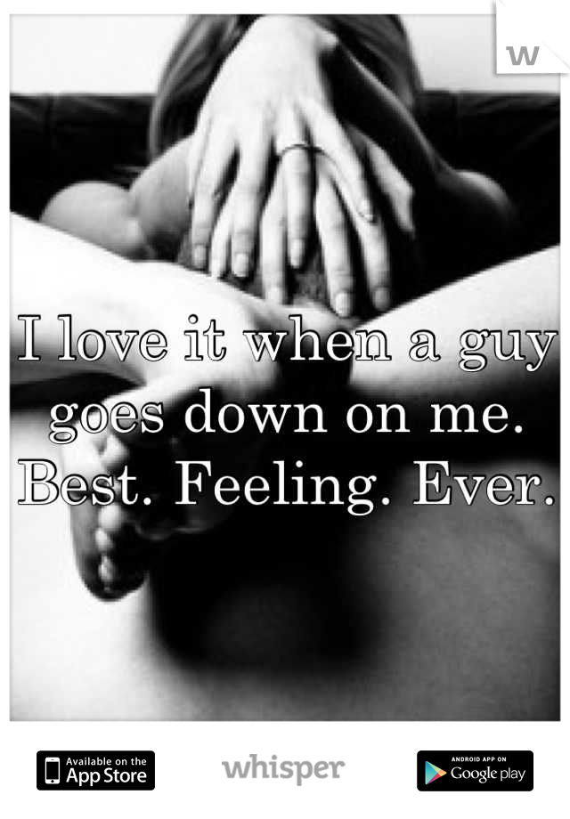I love it when a guy goes down on me.  Best. Feeling. Ever.