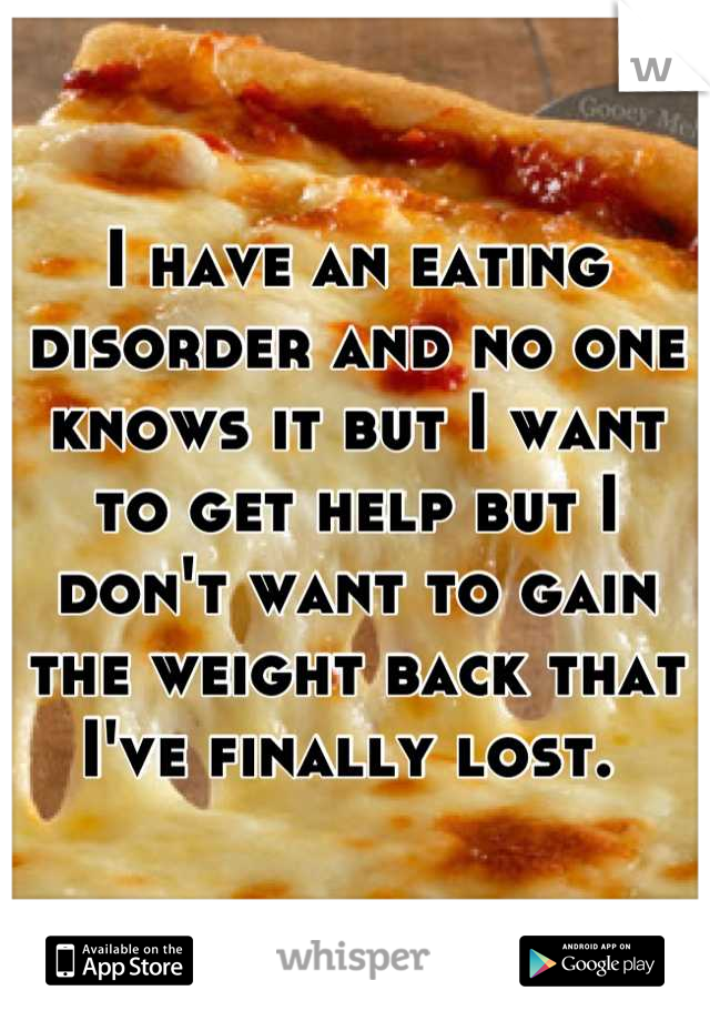 I have an eating disorder and no one knows it but I want to get help but I don't want to gain the weight back that I've finally lost.