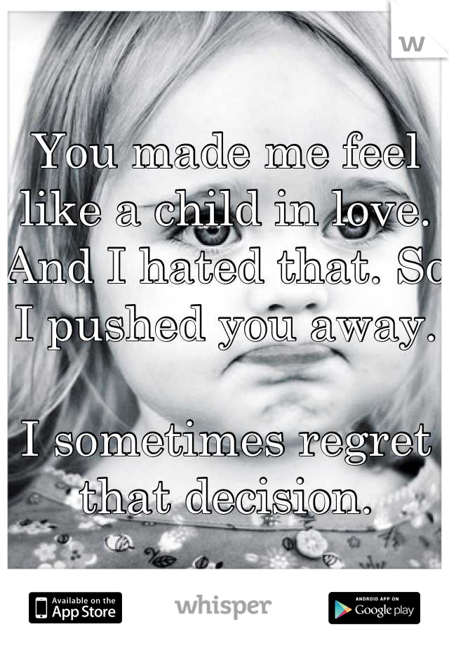 You made me feel like a child in love. And I hated that. So I pushed you away.   I sometimes regret that decision.