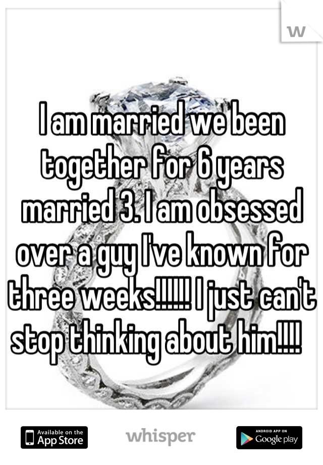 I am married we been together for 6 years married 3. I am obsessed over a guy I've known for three weeks!!!!!! I just can't stop thinking about him!!!!