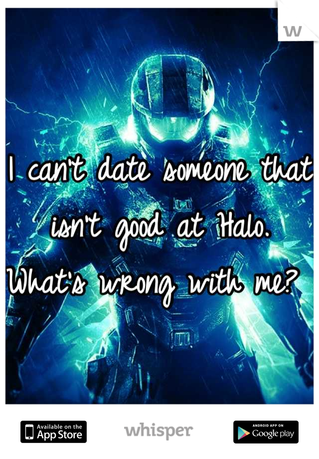 I can't date someone that isn't good at Halo. What's wrong with me?