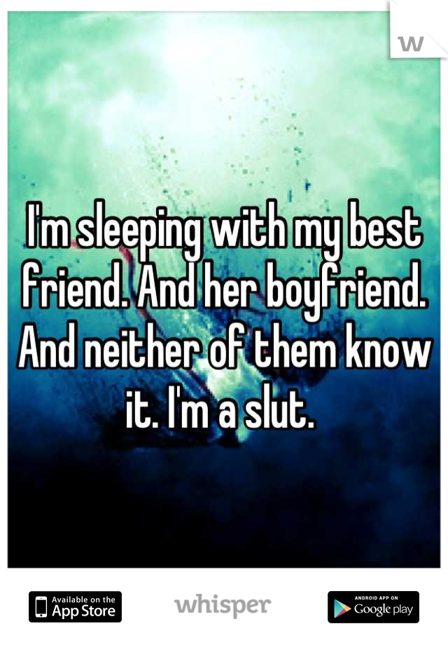I'm sleeping with my best friend. And her boyfriend. And neither of them know it. I'm a slut.