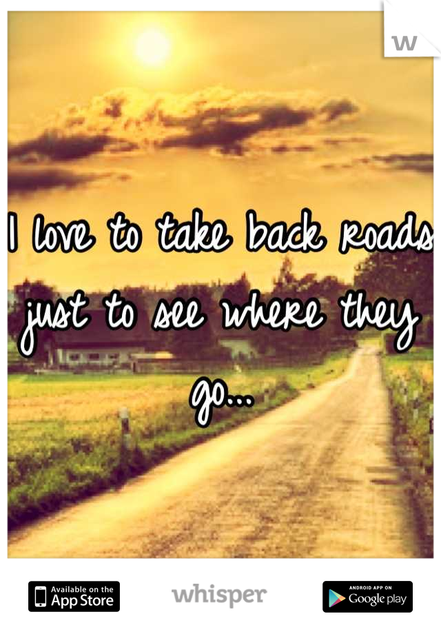I love to take back roads just to see where they go...