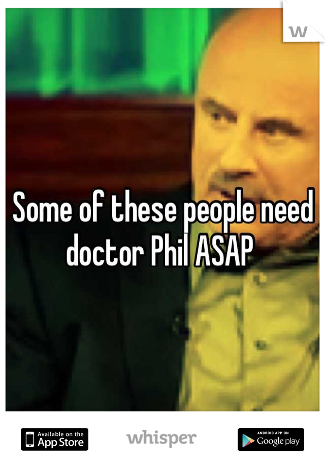 Some of these people need doctor Phil ASAP