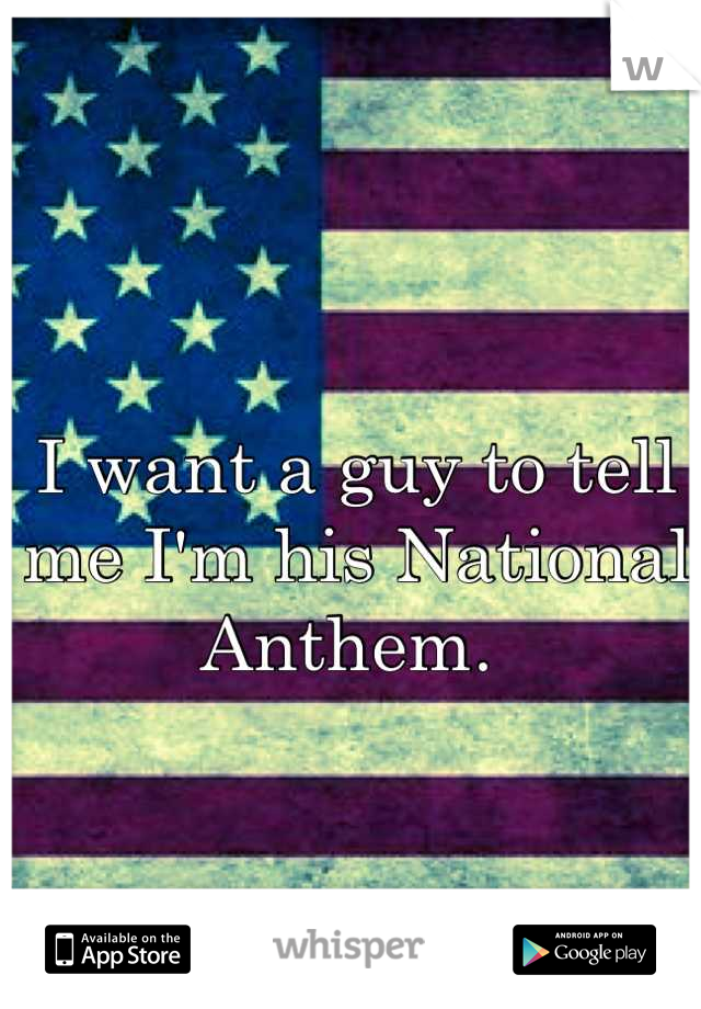 I want a guy to tell me I'm his National Anthem.
