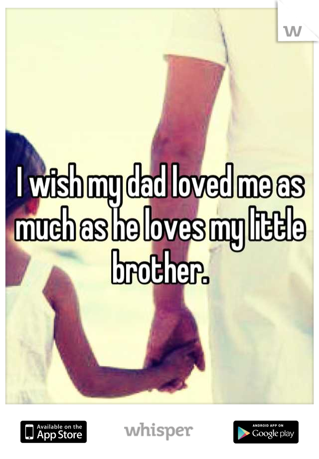 I wish my dad loved me as much as he loves my little brother.