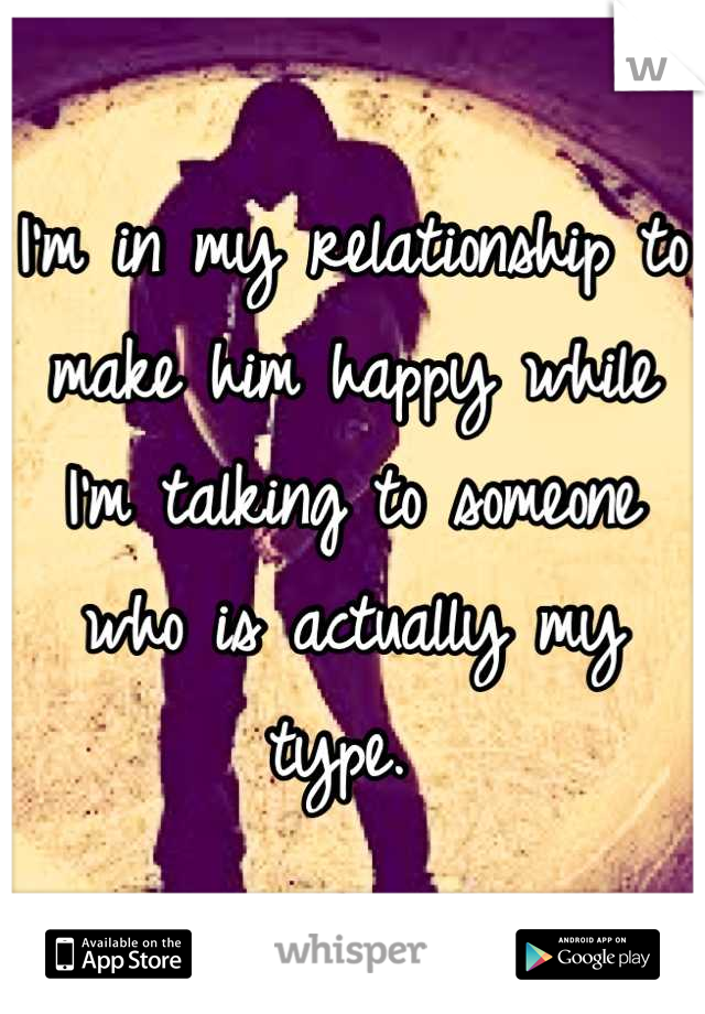 I'm in my relationship to make him happy while I'm talking to someone who is actually my type.