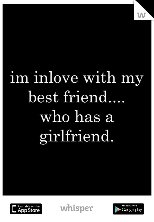 im inlove with my best friend.... who has a girlfriend.