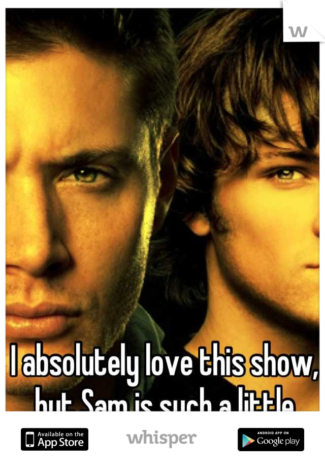 I absolutely love this show, but Sam is such a little bitch sometimes.