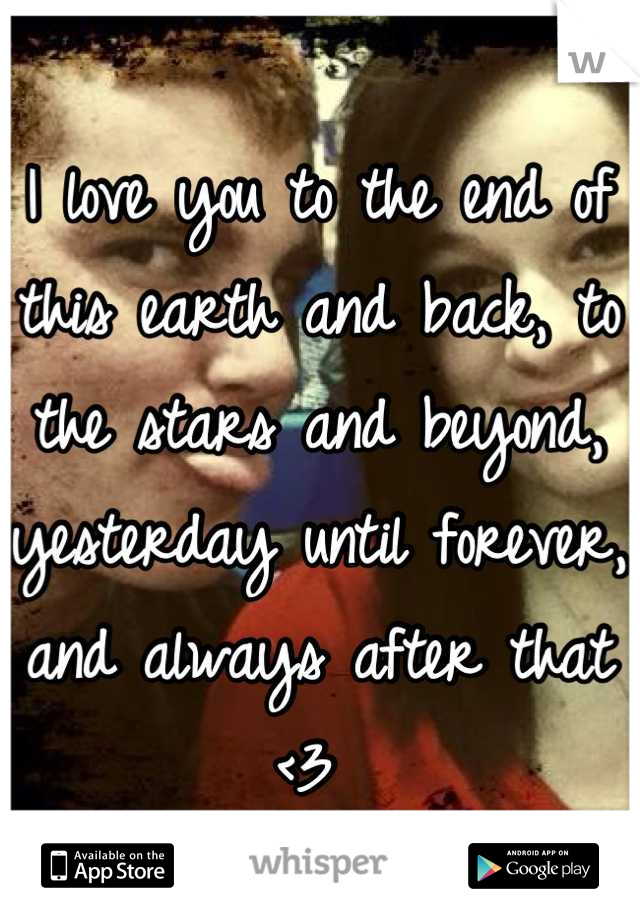 I love you to the end of this earth and back, to the stars and beyond, yesterday until forever, and always after that <3