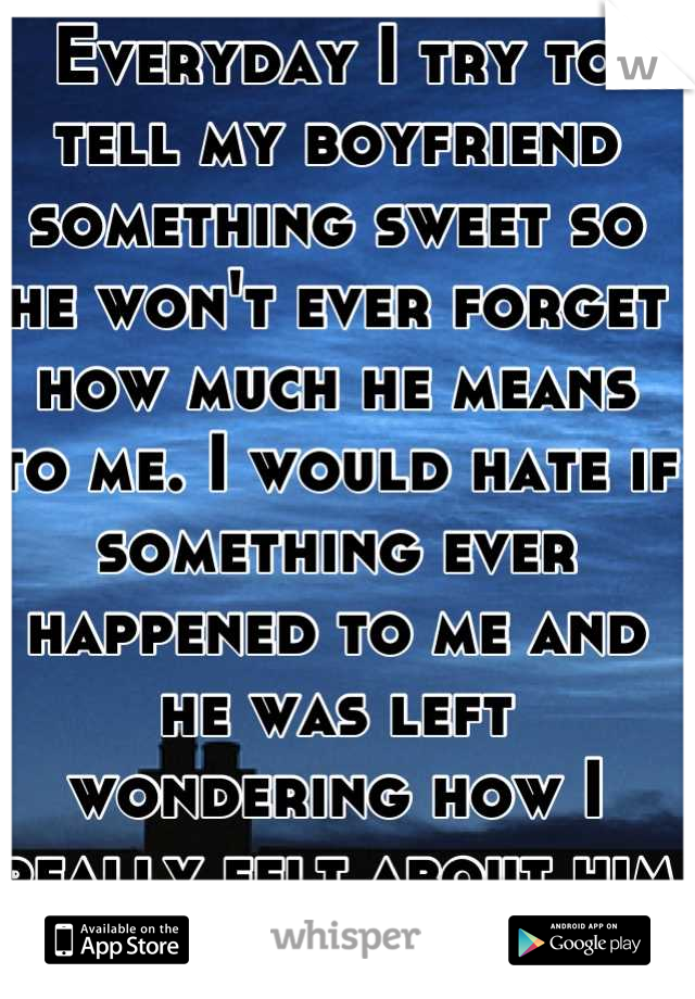 Everyday I try to tell my boyfriend something sweet so he won't ever forget how much he means to me. I would hate if something ever happened to me and he was left wondering how I really felt about him