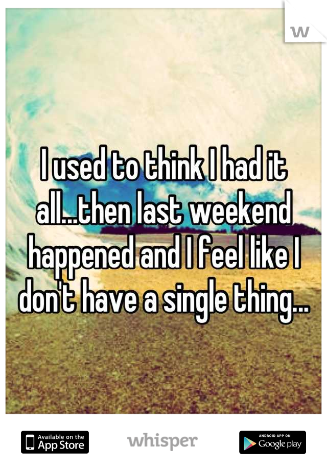 I used to think I had it all...then last weekend happened and I feel like I don't have a single thing...