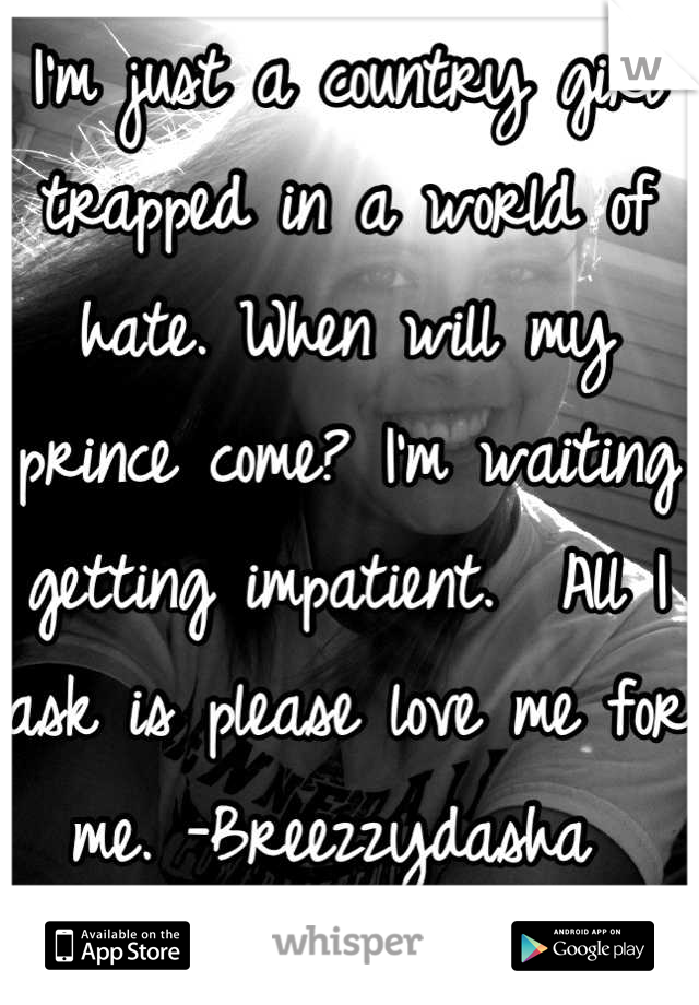 I'm just a country girl trapped in a world of hate. When will my prince come? I'm waiting getting impatient.  All I ask is please love me for me. -Breezzydasha