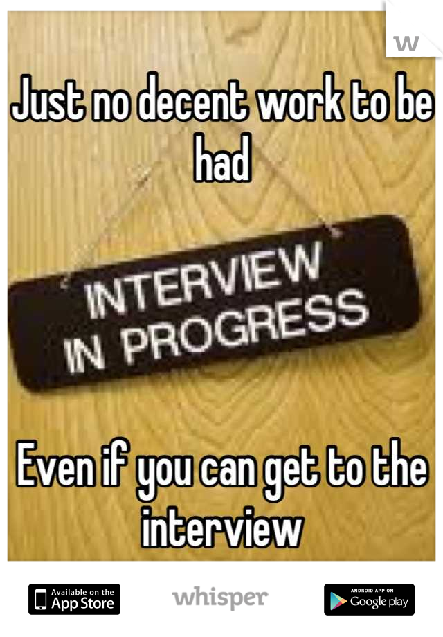 Just no decent work to be had     Even if you can get to the interview