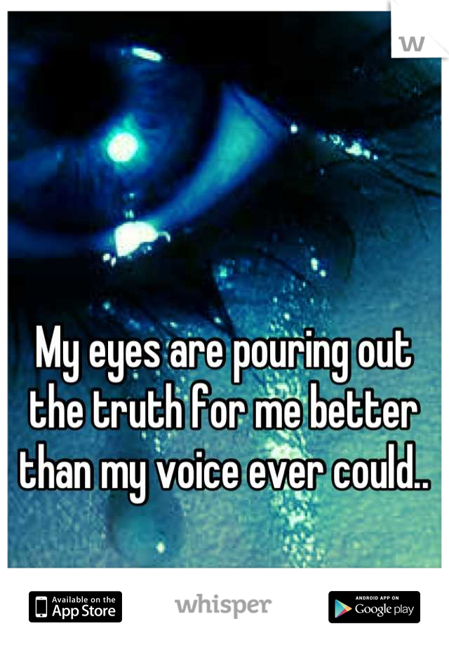 My eyes are pouring out the truth for me better than my voice ever could..