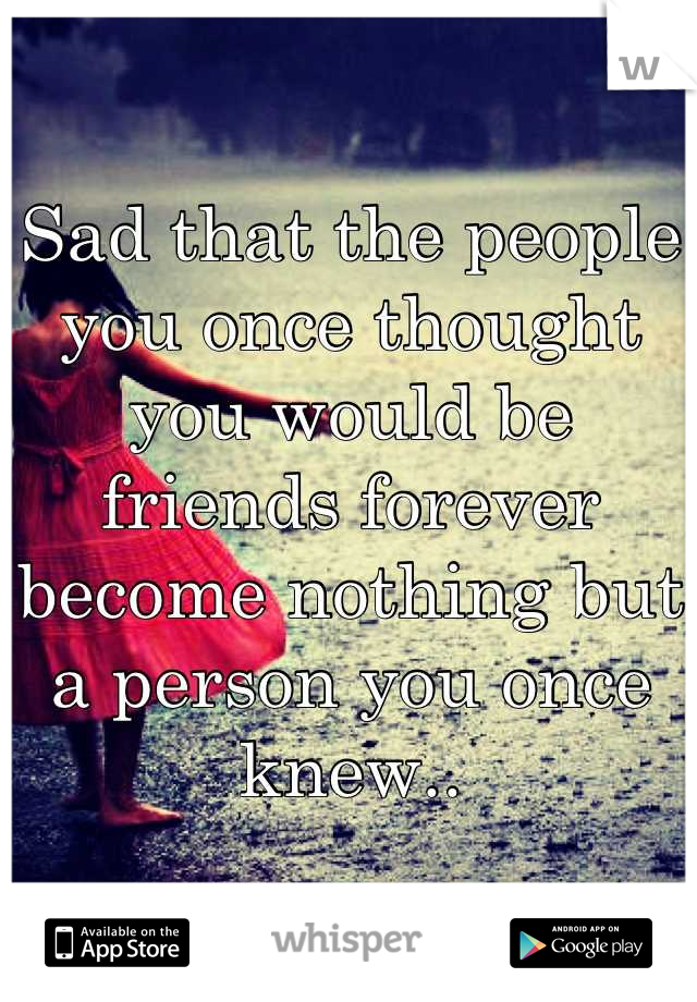 Sad that the people you once thought you would be friends forever become nothing but a person you once knew..