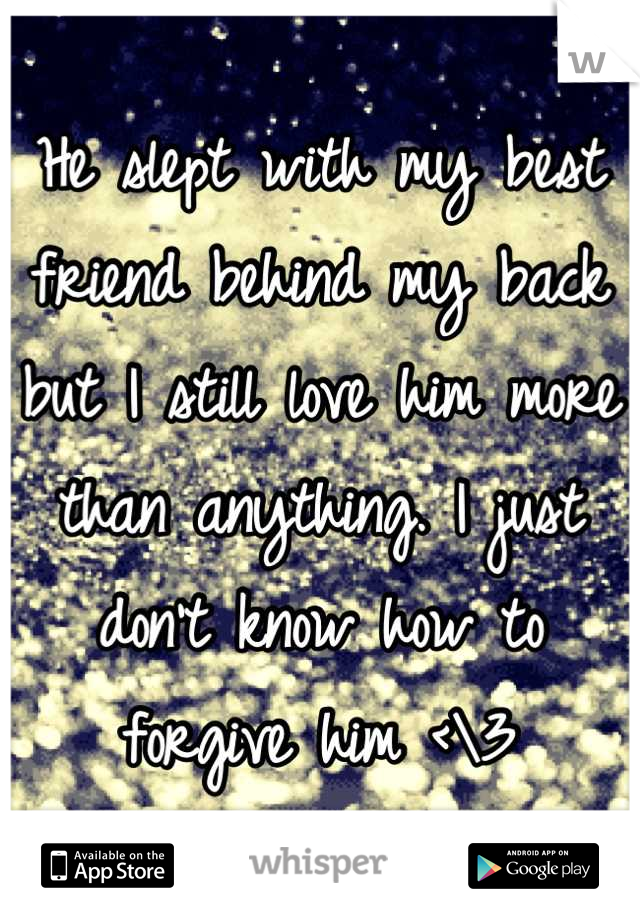 He slept with my best friend behind my back but I still love him more than anything. I just don't know how to forgive him <\3