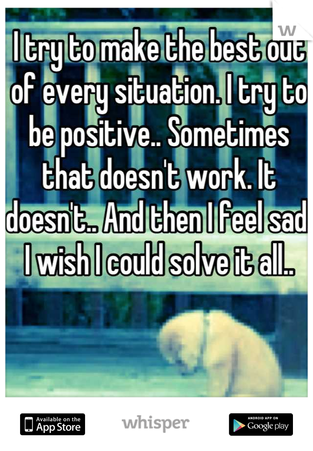 I try to make the best out of every situation. I try to be positive.. Sometimes that doesn't work. It doesn't.. And then I feel sad. I wish I could solve it all..