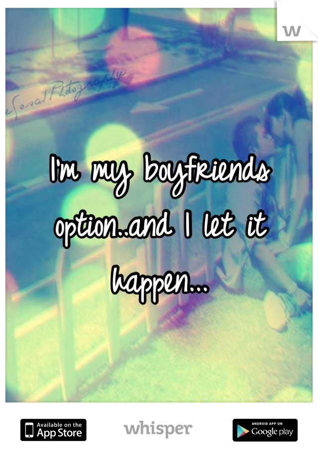 I'm my boyfriends option..and I let it happen...