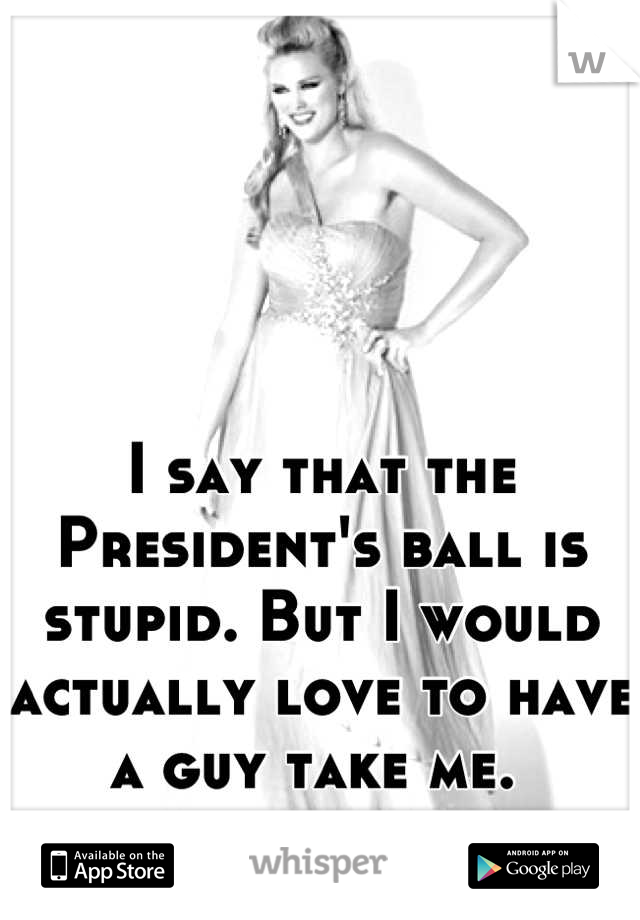 I say that the President's ball is stupid. But I would actually love to have a guy take me.