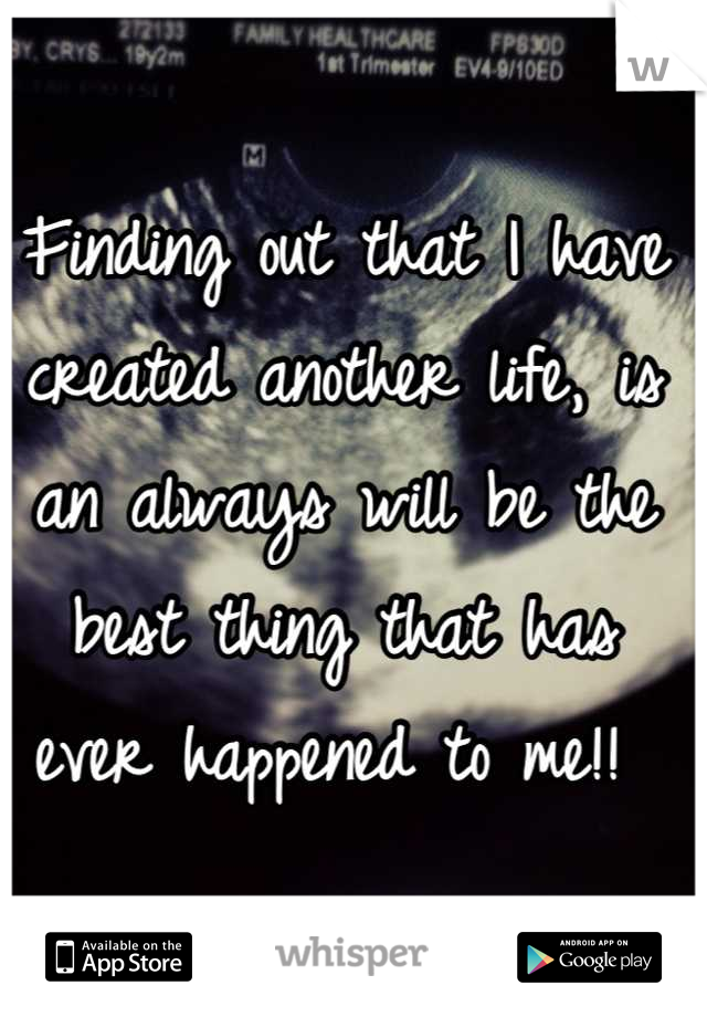Finding out that I have created another life, is an always will be the best thing that has ever happened to me!!