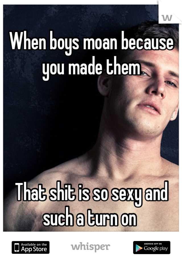 When boys moan because you made them     That shit is so sexy and such a turn on