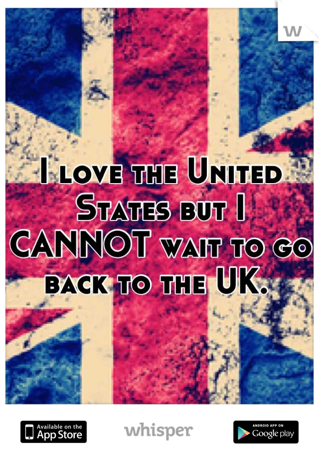 I love the United States but I CANNOT wait to go back to the UK.