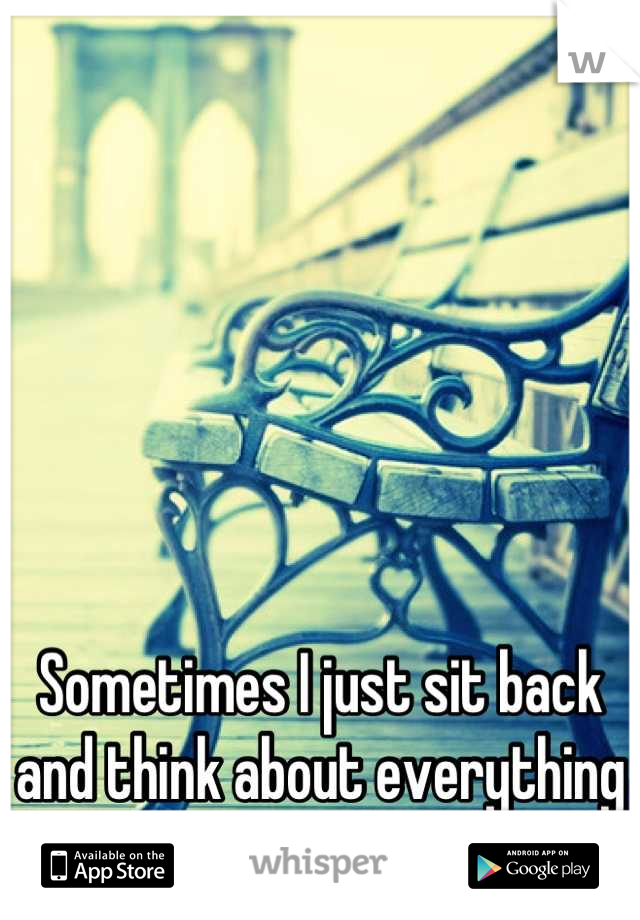 Sometimes I just sit back and think about everything I ever did wrong.