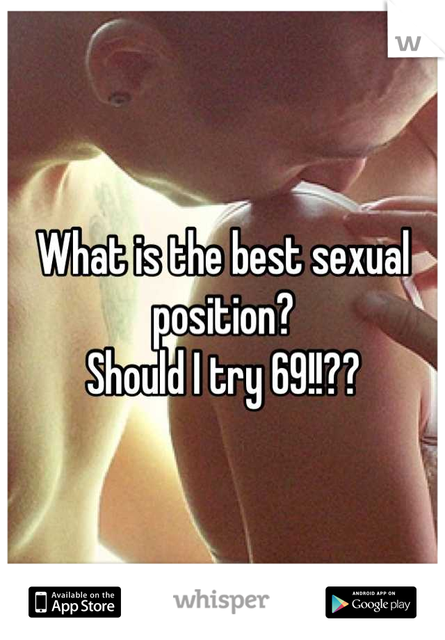 What is the best sexual position?  Should I try 69!!??