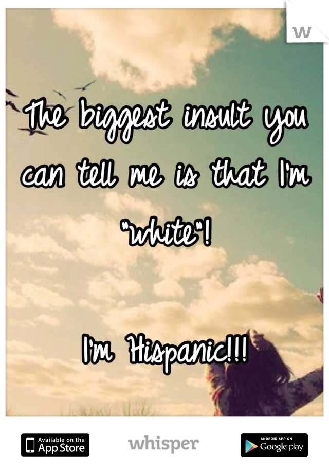 """The biggest insult you can tell me is that I'm """"white""""!   I'm Hispanic!!!"""
