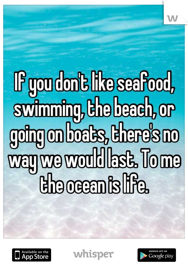 If you don't like seafood, swimming, the beach, or going on boats, there's no way we would last. To me the ocean is life.
