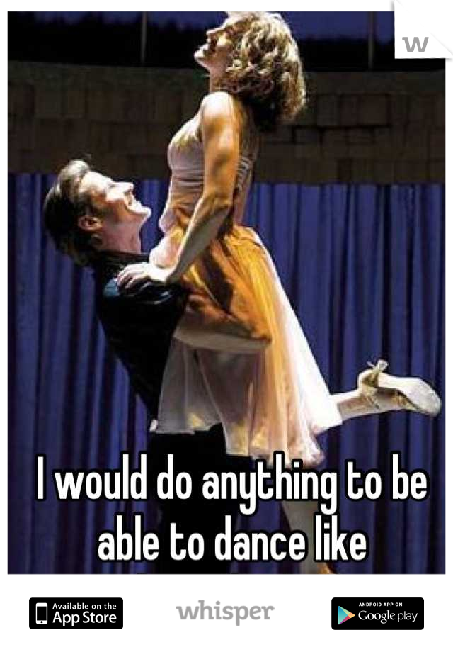 I would do anything to be able to dance like  Baby and Johnny.