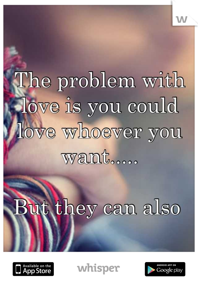 The problem with love is you could love whoever you want.....   But they can also