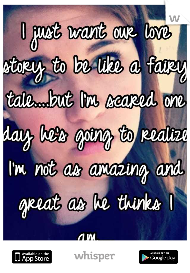 I just want our love story to be like a fairy tale....but I'm scared one day he's going to realize I'm not as amazing and great as he thinks I am....
