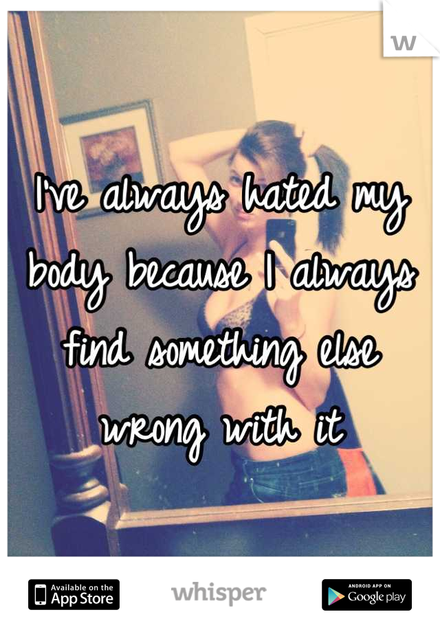 I've always hated my body because I always find something else wrong with it